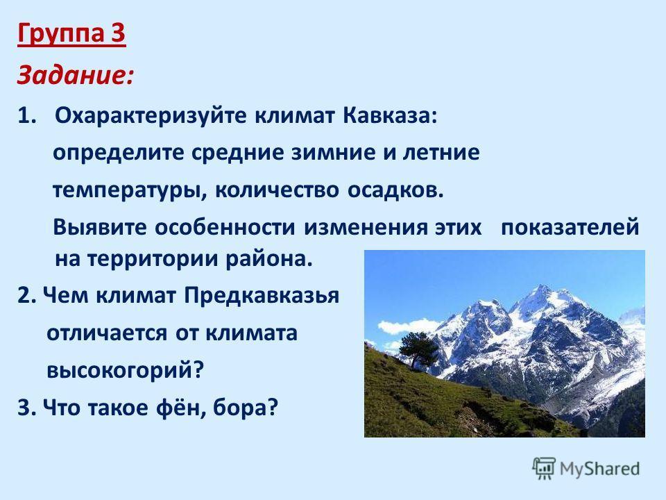 Группа 3 Задание: 1.Охарактеризуйте климат Кавказа: определите средние зимние и летние температуры, количество осадков. Выявите особенности изменения этих показателей на территории района. 2. Чем климат Предкавказья отличается от климата высокогорий?