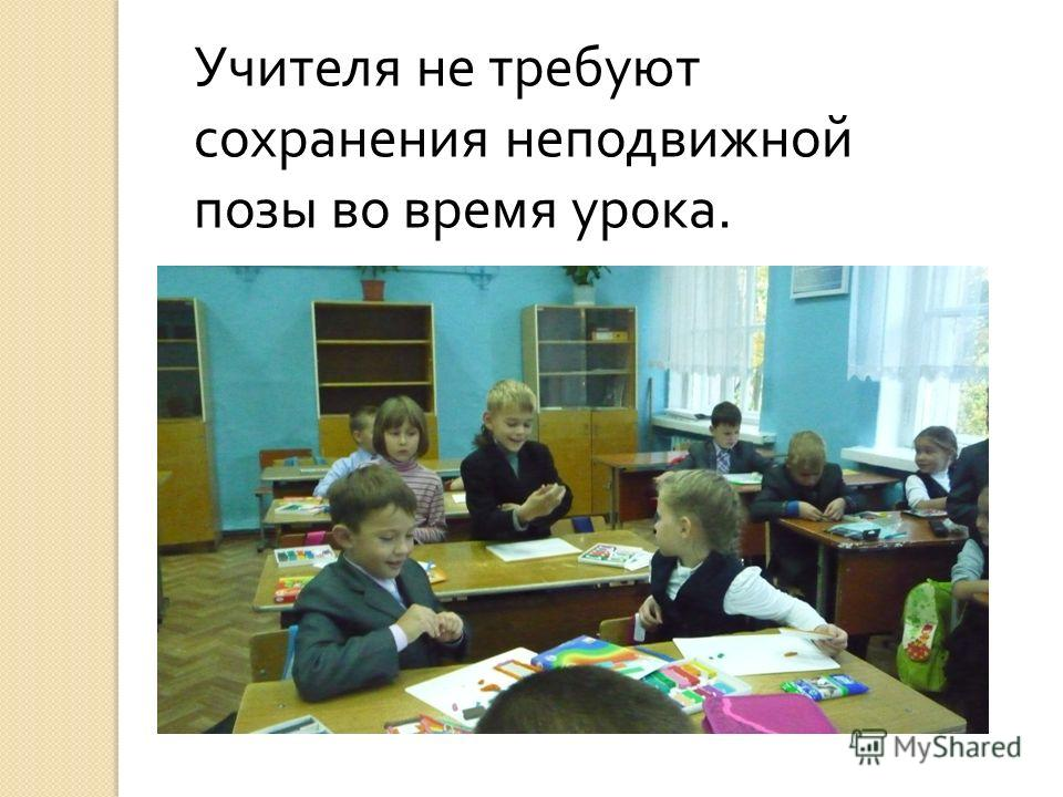 Учителя не требуют сохранения неподвижной позы во время урока.