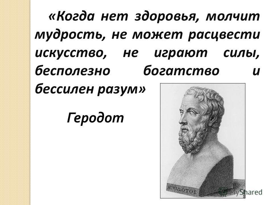 «Когда нет здоровья, молчит мудрость, не может расцвести искусство, не играют силы, бесполезно богатство и бессилен разум» Геродот