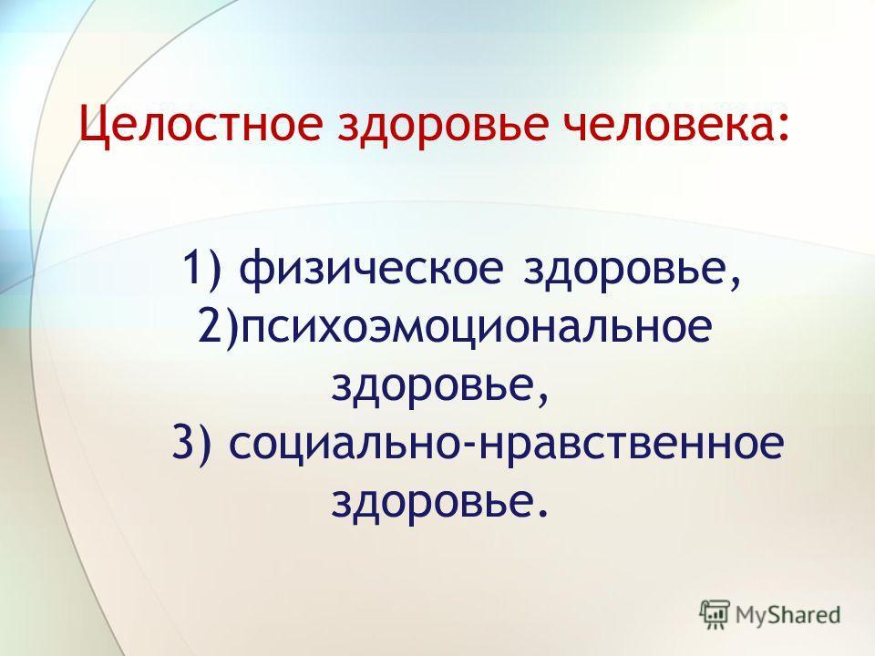 1) физическое здоровье, 2)психоэмоциональное здоровье, 3) социально-нравственное здоровье. Целостное здоровье человека:
