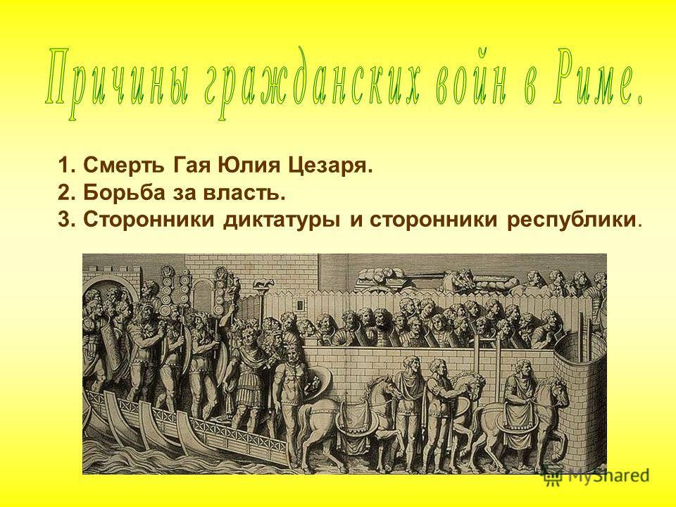 1. Смерть 1.Смерть Гая Юлия Цезаря. 2.Борьба за власть. 3.Сторонники диктатуры и сторонники республики.