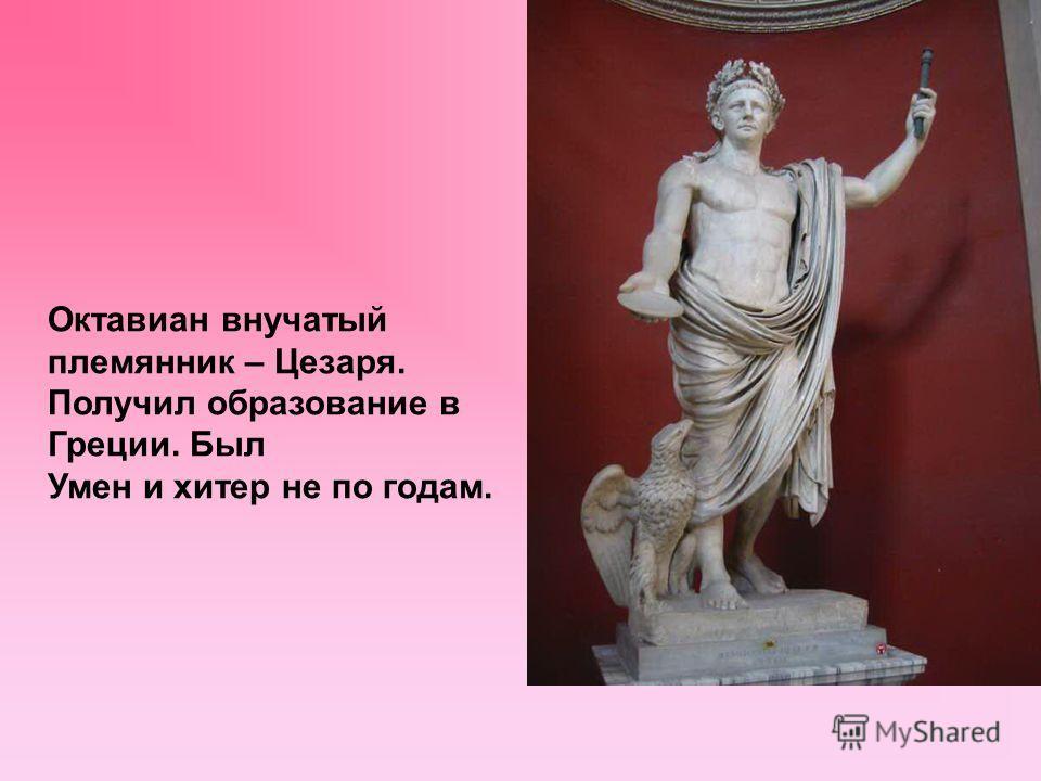 ООктакОООктакО ООктакОООктакО Октавиан внучатый племянник – Цезаря. Получил образование в Греции. Был Умен и хитер не по годам.