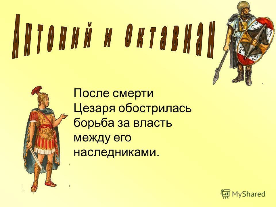 После смерти Цезаря обострилась борьба за власть между его наследниками.