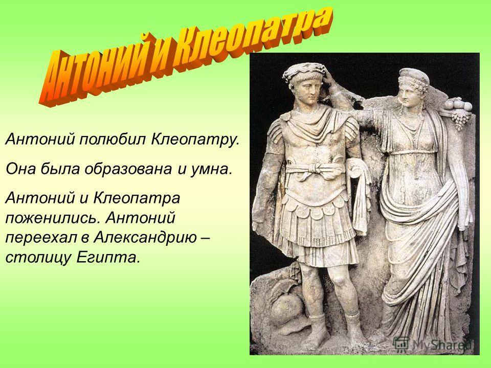 Антоний полюбил Клеопатру. Она была образована и умна. Антоний и Клеопатра поженились. Антоний переехал в Александрию – столицу Египта.
