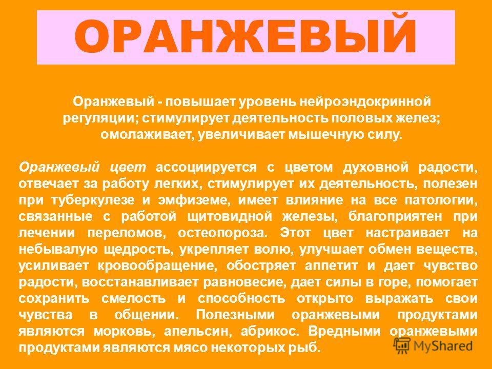 ОРАНЖЕВЫЙ Оранжевый - повышает уровень нейроэндокринной регуляции; стимулирует деятельность половых желез; омолаживает, увеличивает мышечную силу. Оранжевый цвет ассоциируется с цветом духовной радости, отвечает за работу легких, стимулирует их деяте