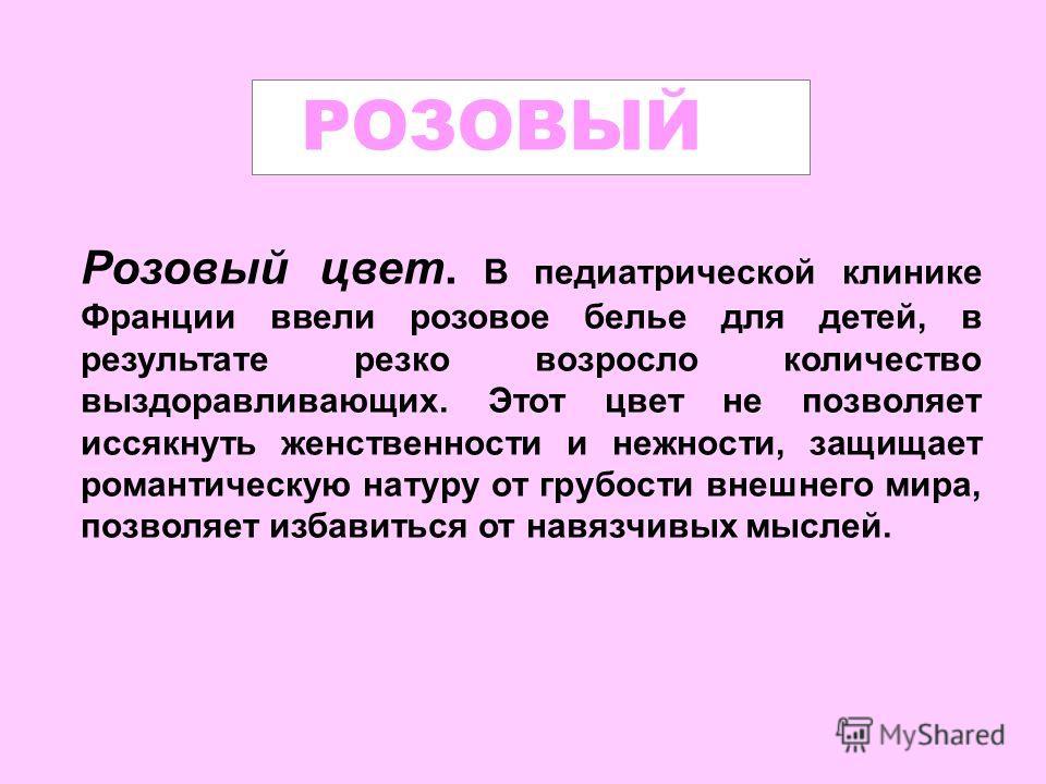 Розовый цвет. В педиатрической клинике Франции ввели розовое белье для детей, в результате резко возросло количество выздоравливающих. Этот цвет не позволяет иссякнуть женственности и нежности, защищает романтическую натуру от грубости внешнего мира,
