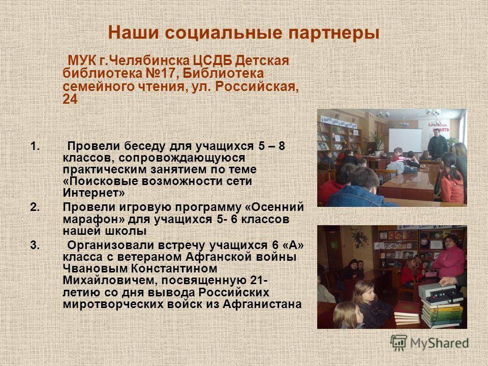 Наши социальные партнеры МУК г.Челябинска ЦСДБ Детская библиотека 17, Библиотека семейного чтения, ул. Российская, 24 1. Провели беседу для учащихся 5 – 8 классов, сопровождающуюся практическим занятием по теме «Поисковые возможности сети Интернет» 2