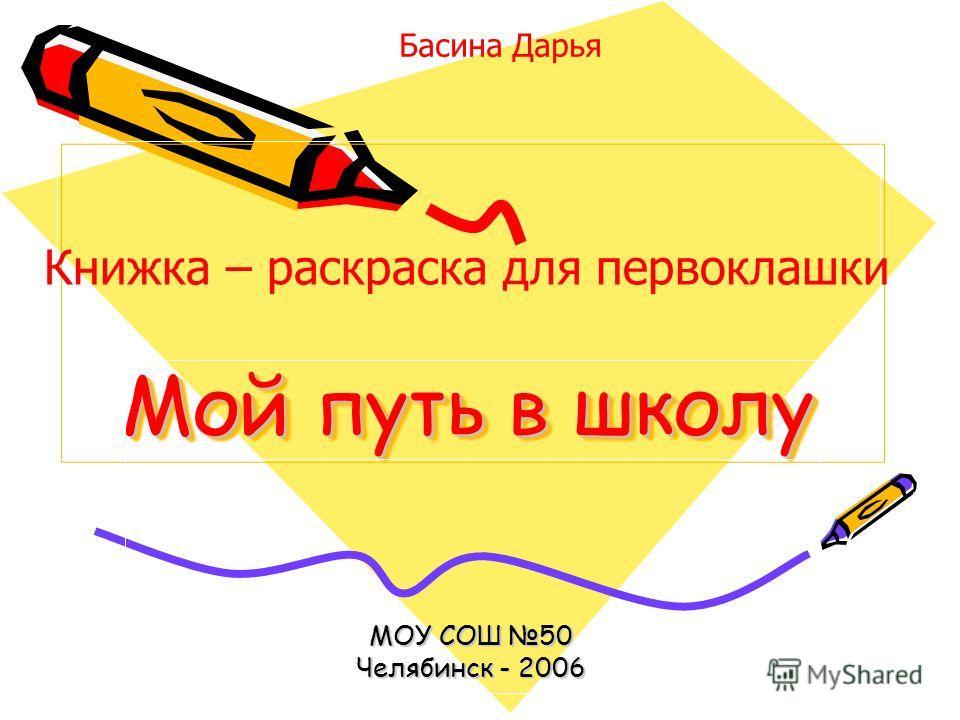 Мой путь в школу МОУ СОШ 50 Челябинск - 2006 Басина Дарья Книжка – раскраска для первоклашки