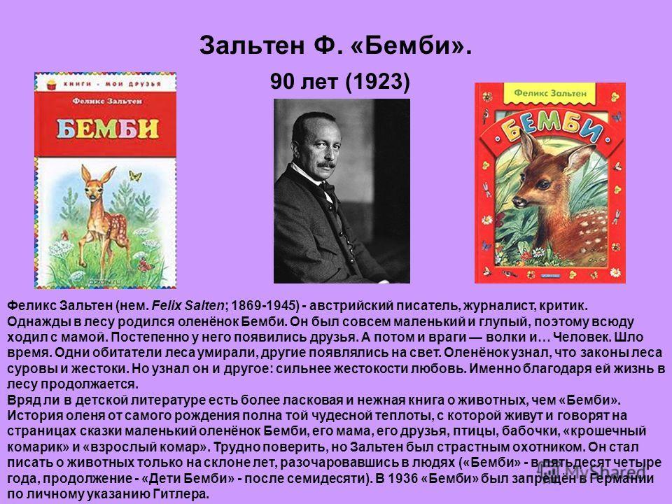 Зальтен Ф. «Бемби». 90 лет (1923) Феликс Зальтен (нем. Felix Salten; 1869-1945) - австрийский писатель, журналист, критик. Однажды в лесу родился оленёнок Бемби. Он был совсем маленький и глупый, поэтому всюду ходил с мамой. Постепенно у него появили