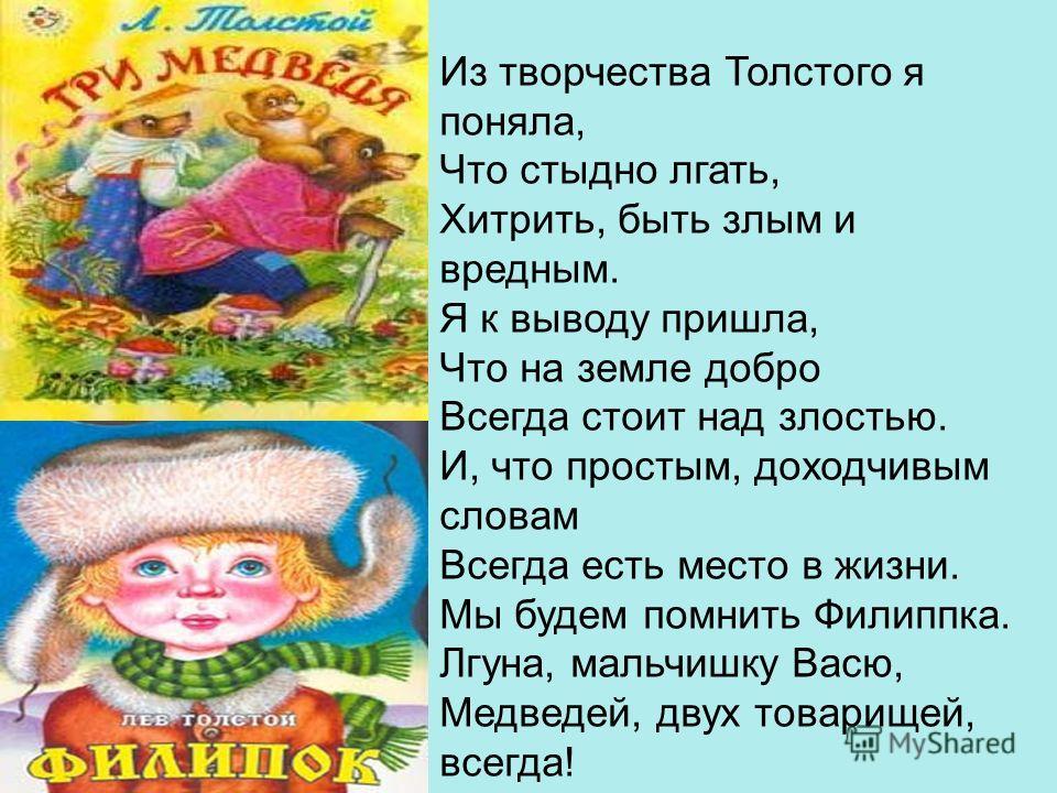 Из творчества Толстого я поняла, Что стыдно лгать, Хитрить, быть злым и вредным. Я к выводу пришла, Что на земле добро Всегда стоит над злостью. И, что простым, доходчивым словам Всегда есть место в жизни. Мы будем помнить Филиппка. Лгуна, мальчишку