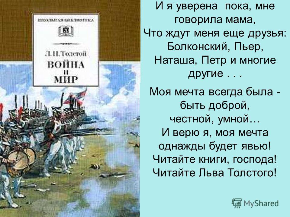И я уверена пока, мне говорила мама, Что ждут меня еще друзья: Болконский, Пьер, Наташа, Петр и многие другие... Моя мечта всегда была - быть доброй, честной, умной… И верю я, моя мечта однажды будет явью! Читайте книги, господа! Читайте Льва Толстог