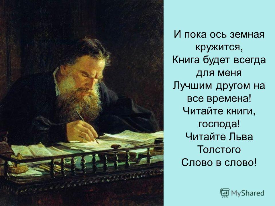 И пока ось земная кружится, Книга будет всегда для меня Лучшим другом на все времена! Читайте книги, господа! Читайте Льва Толстого Слово в слово!