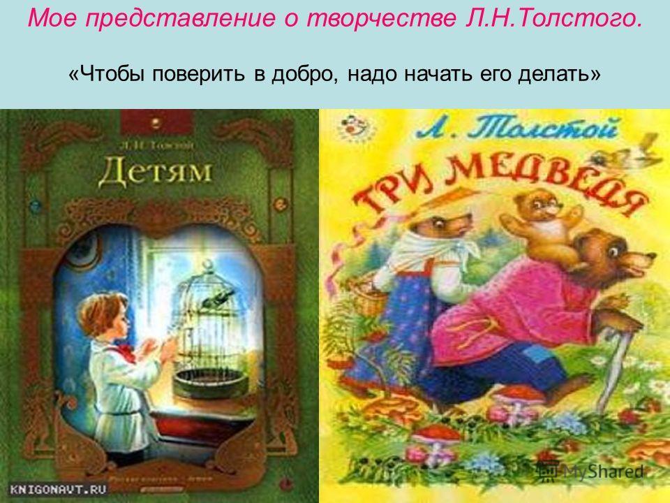 Мое представление о творчестве Л.Н.Толстого. «Чтобы поверить в добро, надо начать его делать»
