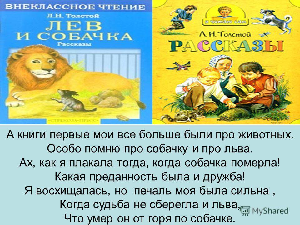 А книги первые мои все больше были про животных. Особо помню про собачку и про льва. Ах, как я плакала тогда, когда собачка померла! Какая преданность была и дружба! Я восхищалась, но печаль моя была сильна, Когда судьба не сберегла и льва, Что умер