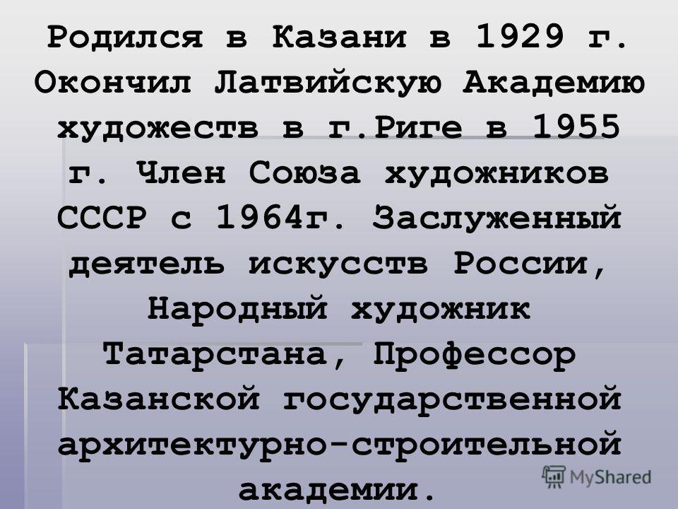 Родился в Казани в 1929 г. Окончил Латвийскую Академию художеств в г.Риге в 1955 г. Член Союза художников СССР с 1964г. Заслуженный деятель искусств России, Народный художник Татарстана, Профессор Казанской государственной архитектурно-строительной а