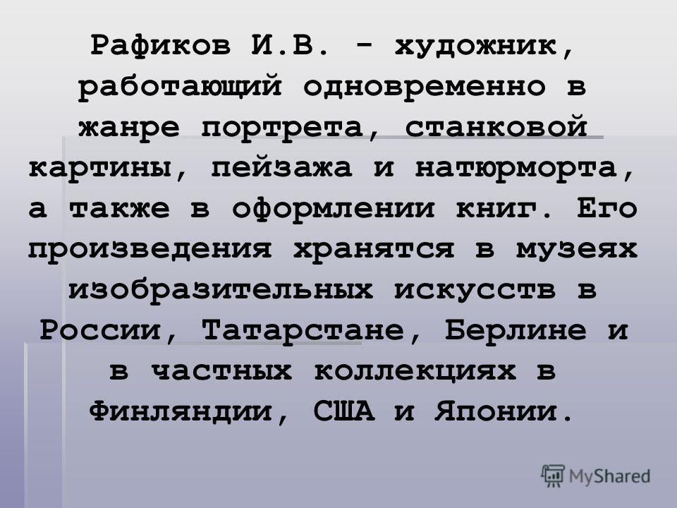 Рафиков И.В. - художник, работающий одновременно в жанре портрета, станковой картины, пейзажа и натюрморта, а также в оформлении книг. Его произведения хранятся в музеях изобразительных искусств в России, Татарстане, Берлине и в частных коллекциях в