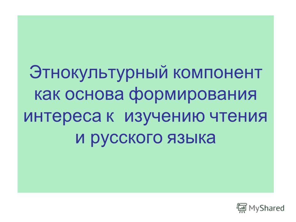 Этнокультурный компонент как основа формирования интереса к изучению чтения и русского языка