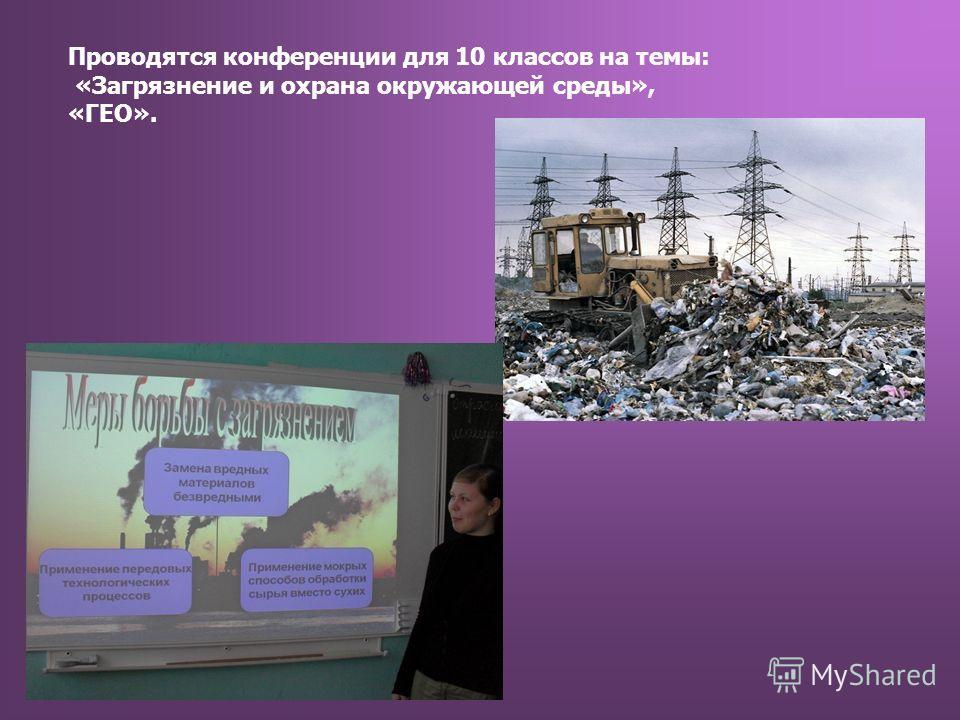 Проводятся конференции для 10 классов на темы: «Загрязнение и охрана окружающей среды», «ГЕО».