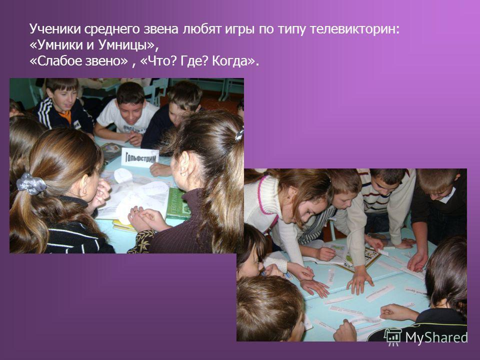 Ученики среднего звена любят игры по типу телевикторин: «Умники и Умницы», «Слабое звено», «Что? Где? Когда».