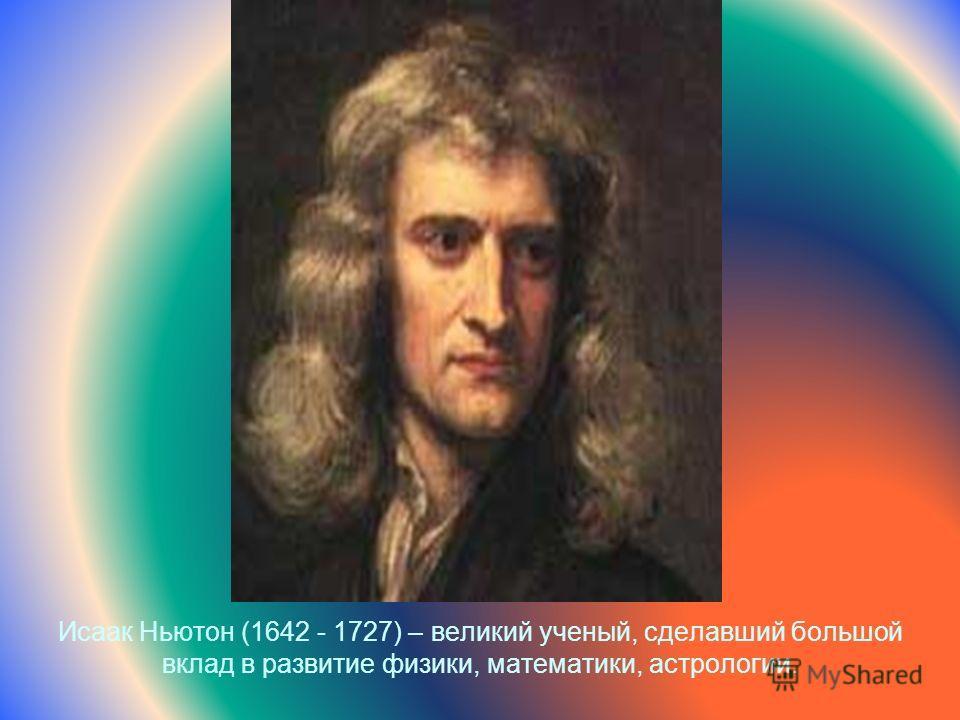Исаак Ньютон (1642 - 1727) – великий ученый, сделавший большой вклад в развитие физики, математики, астрологии.
