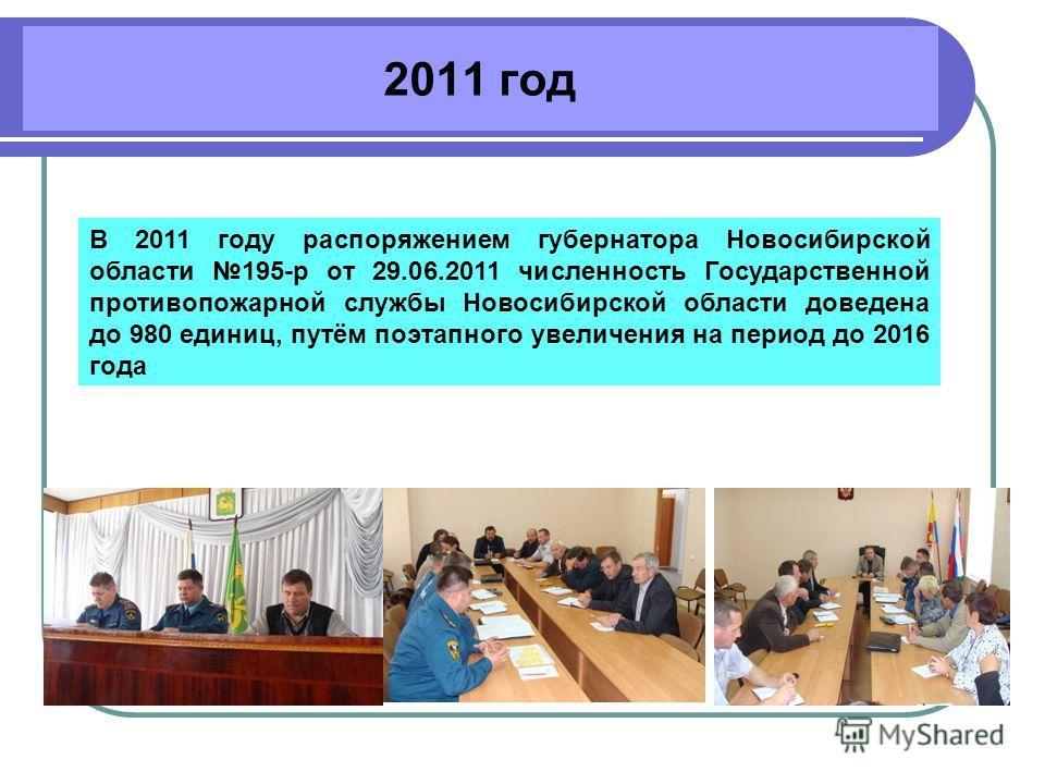 2011 год В 2011 году распоряжением губернатора Новосибирской области 195-р от 29.06.2011 численность Государственной противопожарной службы Новосибирской области доведена до 980 единиц, путём поэтапного увеличения на период до 2016 года