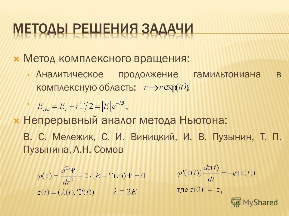 Метод комплексного вращения: Аналитическое продолжение гамильтониана в комплексную область:. Непрерывный аналог метода Ньютона: В. С. Мележик, С. И. Виницкий, И. В. Пузынин, Т. П. Пузынина, Л.Н. Сомов λ = 2Е