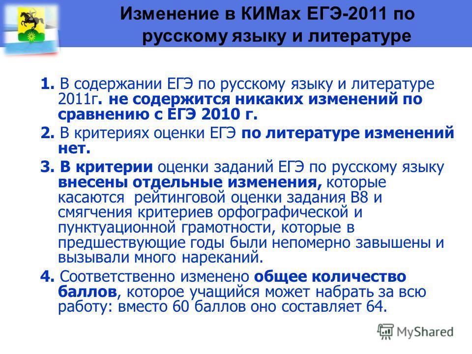 Изменение в КИМах ЕГЭ-2011 по русскому языку и литературе 1. В содержании ЕГЭ по русскому языку и литературе 2011г. не содержится никаких изменений по сравнению с ЕГЭ 2010 г. 2. В критериях оценки ЕГЭ по литературе изменений нет. 3. В критерии оценки