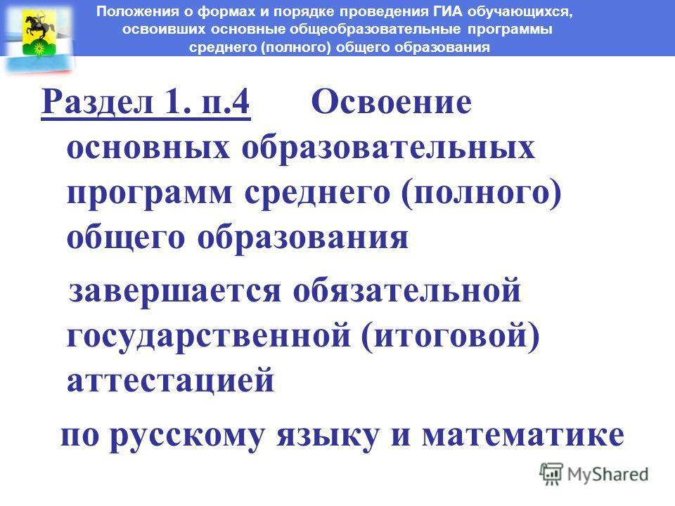 Раздел 1. п.4 Освоение основных образовательных программ среднего (полного) общего образования завершается обязательной государственной (итоговой) аттестацией по русскому языку и математике Положения о формах и порядке проведения ГИА обучающихся, осв