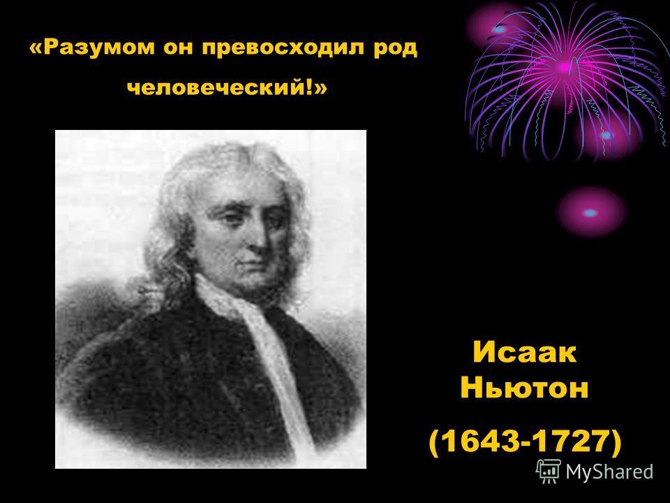 «Разумом он превосходил род человеческий!» Исаак Ньютон (1643-1727)