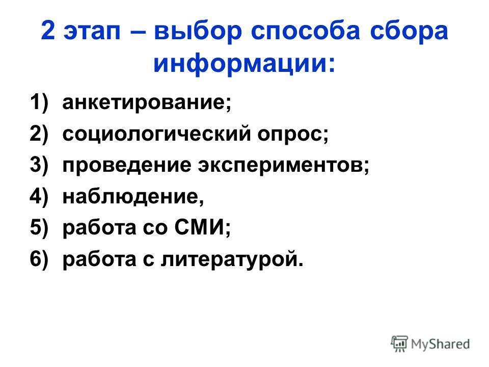 2 этап – выбор способа сбора информации: 1)анкетирование; 2)социологический опрос; 3)проведение экспериментов; 4)наблюдение, 5)работа со СМИ; 6)работа с литературой.