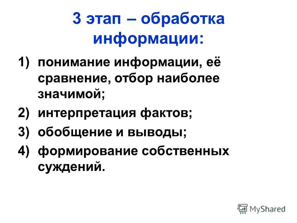 3 этап – обработка информации: 1)понимание информации, её сравнение, отбор наиболее значимой; 2)интерпретация фактов; 3)обобщение и выводы; 4)формирование собственных суждений.