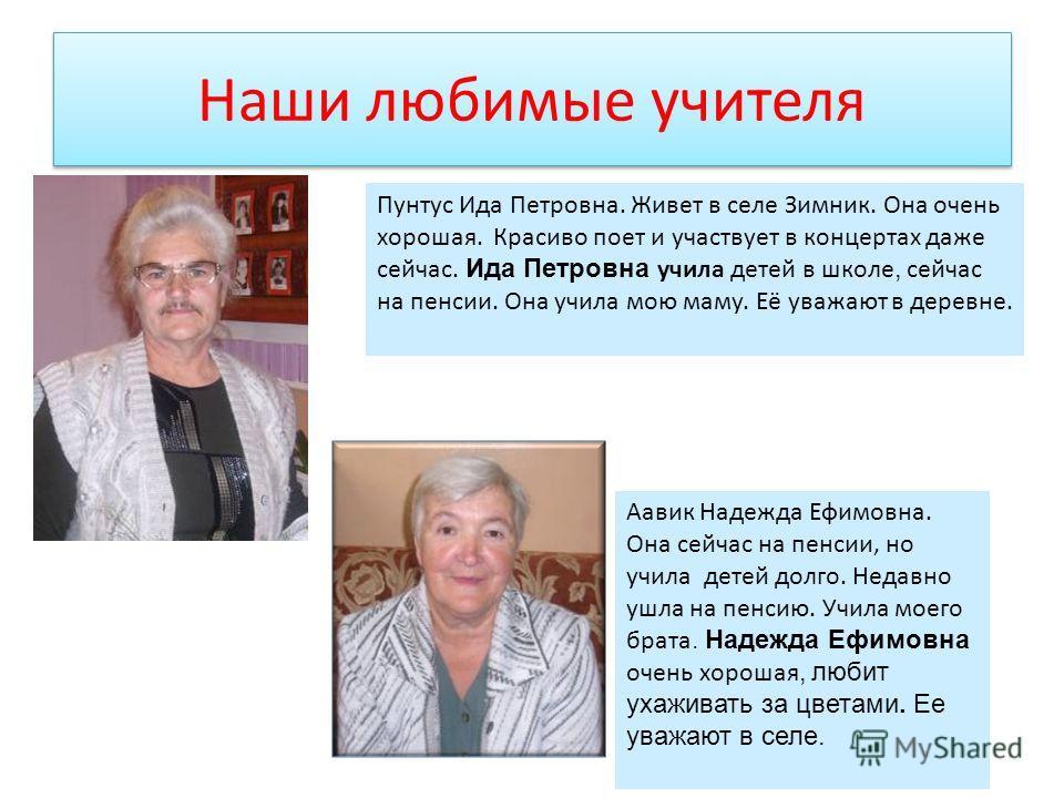 Наши любимые учителя Пунтус Ида Петровна. Живет в селе Зимник. Она очень хорошая. Красиво поет и участвует в концертах даже сейчас. Ида Петровна учила детей в школе, сейчас на пенсии. Она учила мою маму. Её уважают в деревне. Аавик Надежда Ефимовна.