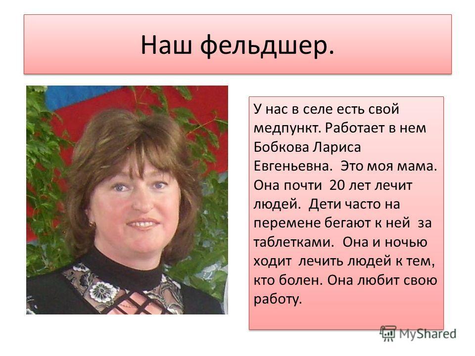 Наш фельдшер. У нас в селе есть свой медпункт. Работает в нем Бобкова Лариса Евгеньевна. Это моя мама. Она почти 20 лет лечит людей. Дети часто на перемене бегают к ней за таблетками. Она и ночью ходит лечить людей к тем, кто болен. Она любит свою ра