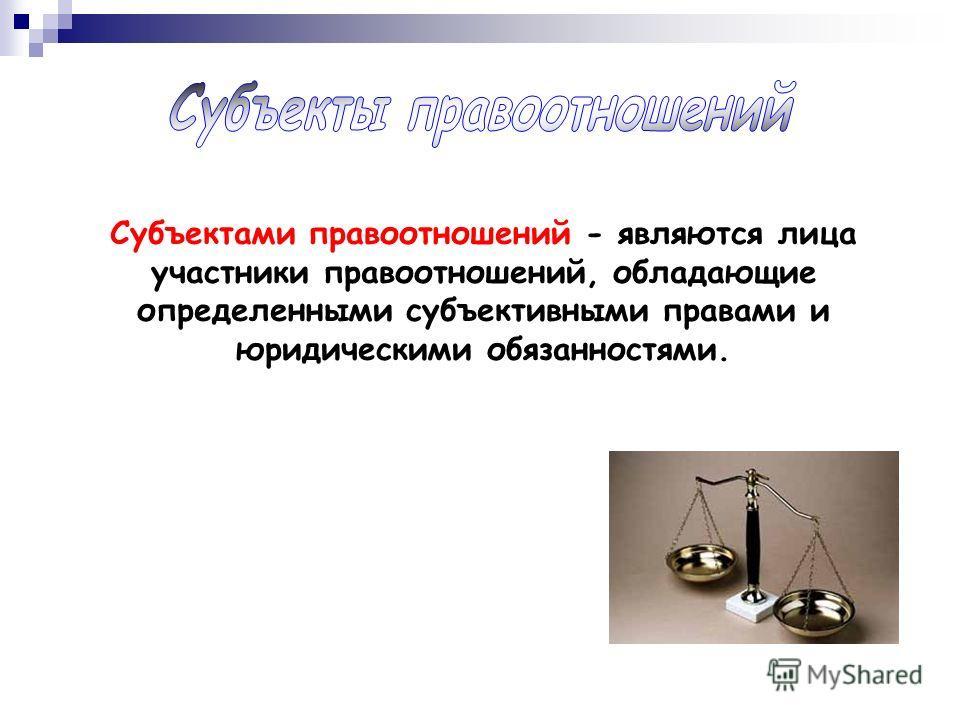 Субъектами правоотношений - являются лица участники правоотношений, обладающие определенными субъективными правами и юридическими обязанностями.