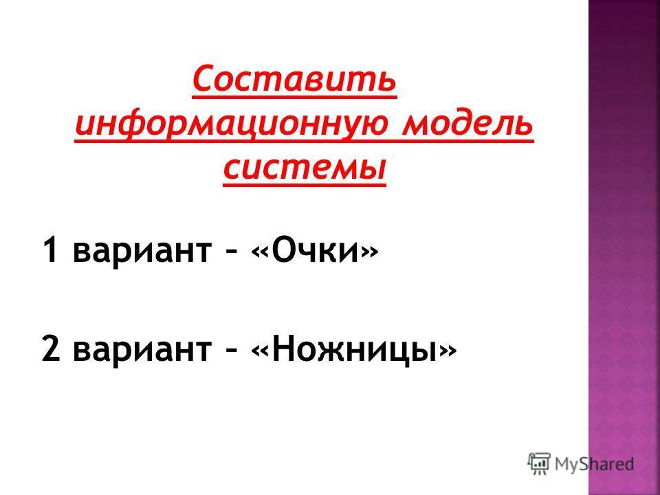 Составить информационную модель системы 1 вариант – «Очки» 2 вариант – «Ножницы»