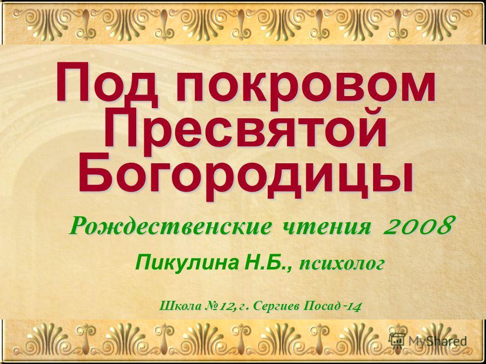 Под покровом Пресвятой Богородицы Рождественские чтения 2008 психолог Пикулина Н.Б., психолог Школа 12, г. Сергиев Посад -14