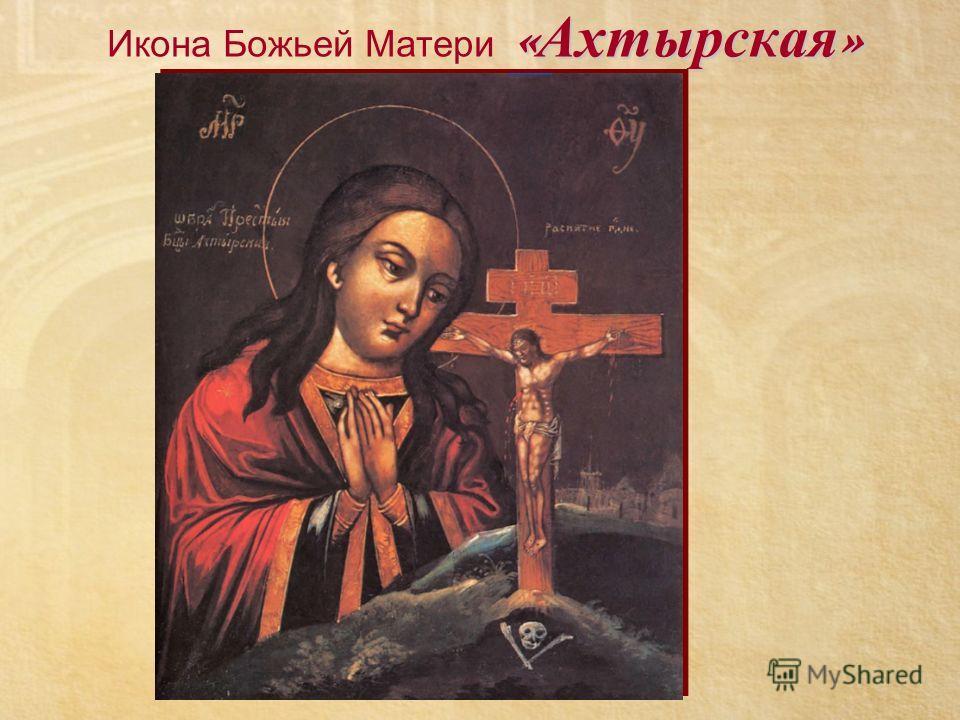 « Ахтырская » Икона Божьей Матери « Ахтырская »