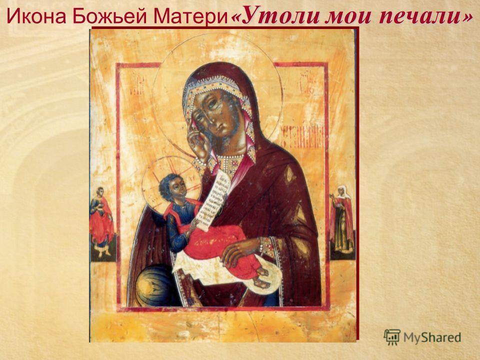 « Утоли мои печали » Икона Божьей Матери « Утоли мои печали »