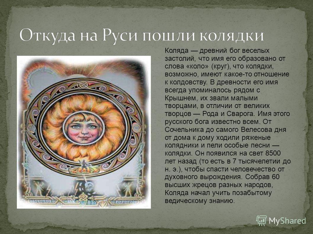 Коляда древний бог веселых застолий, что имя его образовано от слова «коло» (круг), что колядки, возможно, имеют какое-то отношение к колдовству. В древности его имя всегда упоминалось рядом с Крышнем, их звали малыми творцами, в отличии от великих т