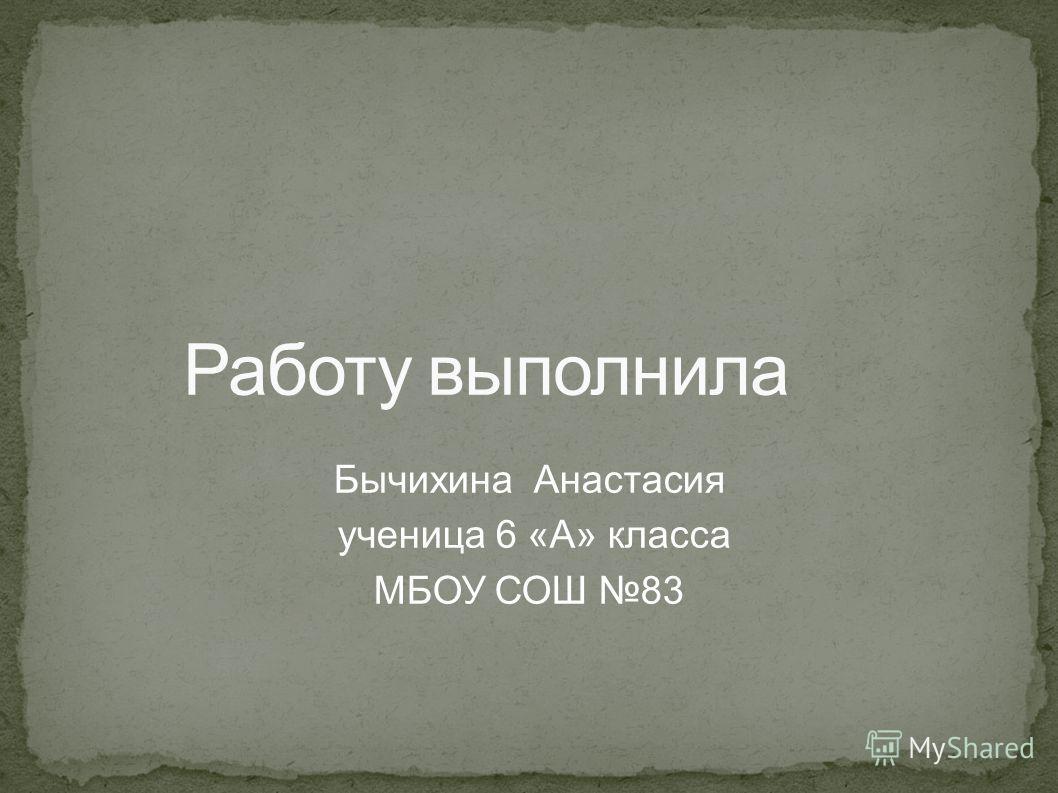 Бычихина Анастасия ученица 6 «А» класса МБОУ СОШ 83