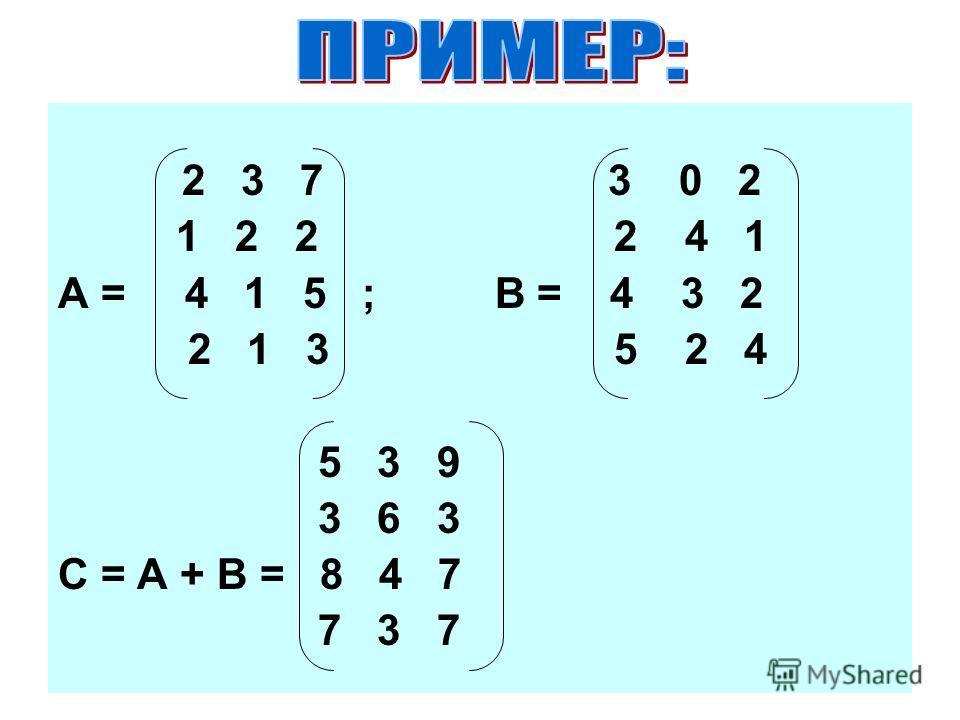 2 3 7 3 0 2 1 2 2 2 4 1 А = 4 1 5 ; В = 4 3 2 2 1 3 5 2 4 5 3 9 3 6 3 С = А + В = 8 4 7 7 3 7