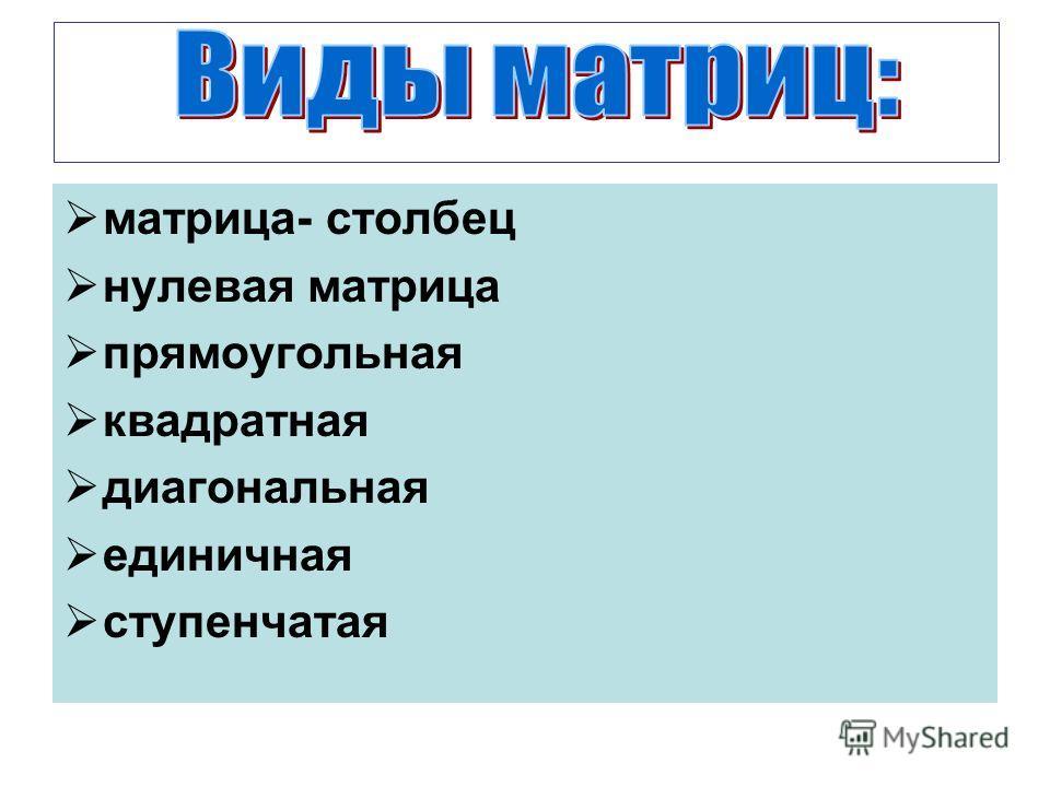 матрица- столбец нулевая матрица прямоугольная квадратная диагональная единичная ступенчатая