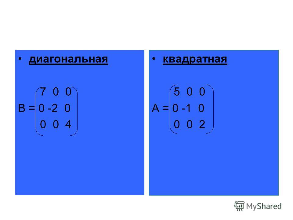 диагональная 7 0 0 B = 0 -2 0 0 0 4 квадратная 5 0 0 A = 0 -1 0 0 0 2