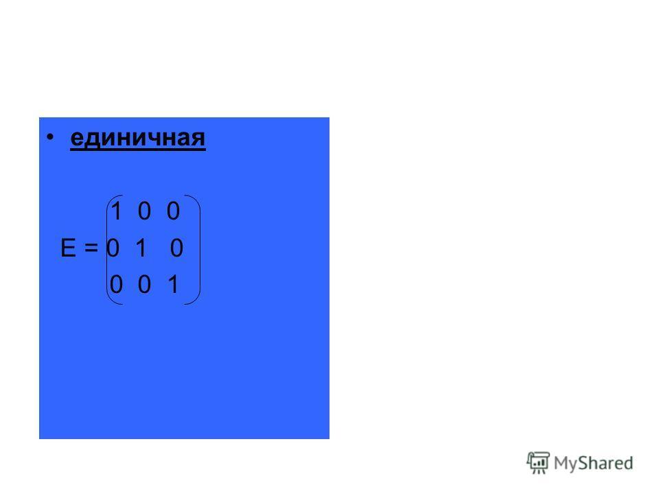 единичная 1 0 0 E = 0 1 0 0 0 1