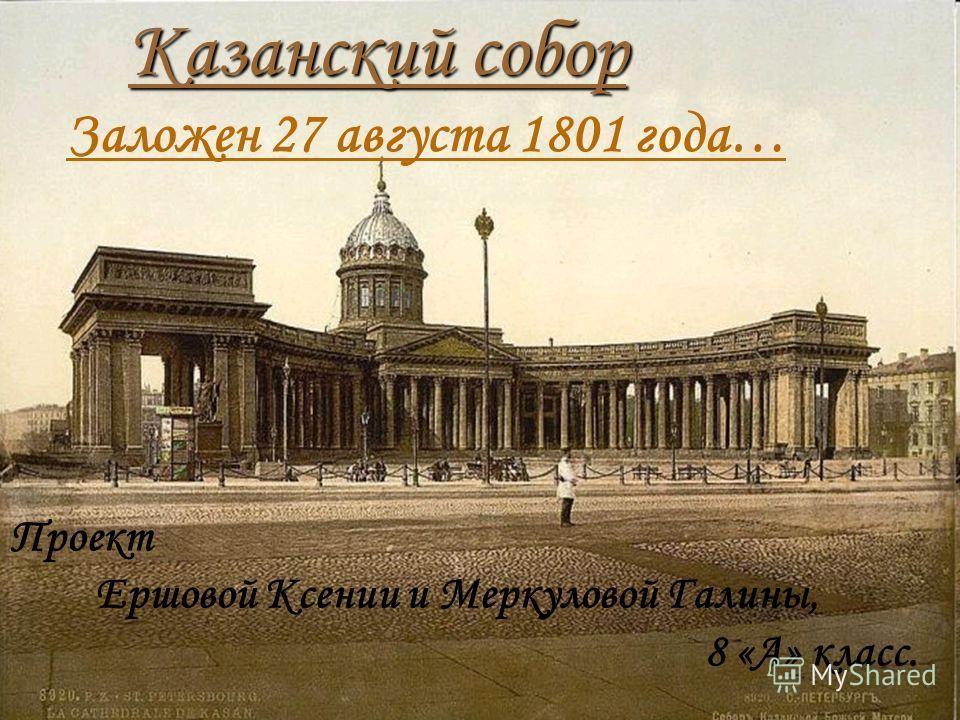 Казанский собор Заложен 27 августа 1801 года… Проект Ершовой Ксении и Меркуловой Галины, 8 «А» класс.