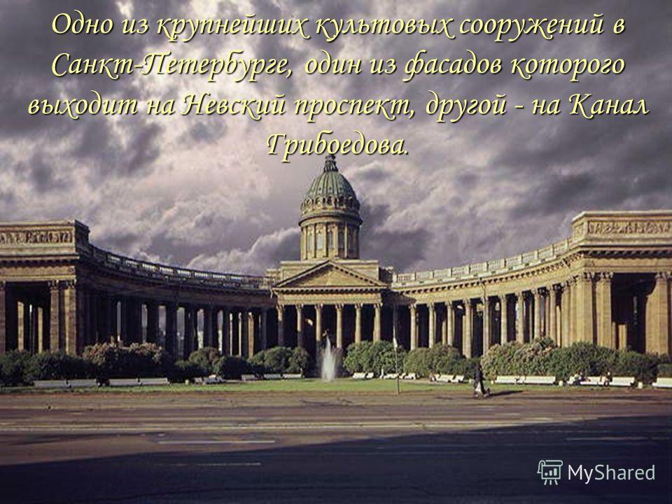 Одно из крупнейших культовых сооружений в Санкт-Петербурге, один из фасадов которого выходит на Невский проспект, другой - на Канал Грибоедова.