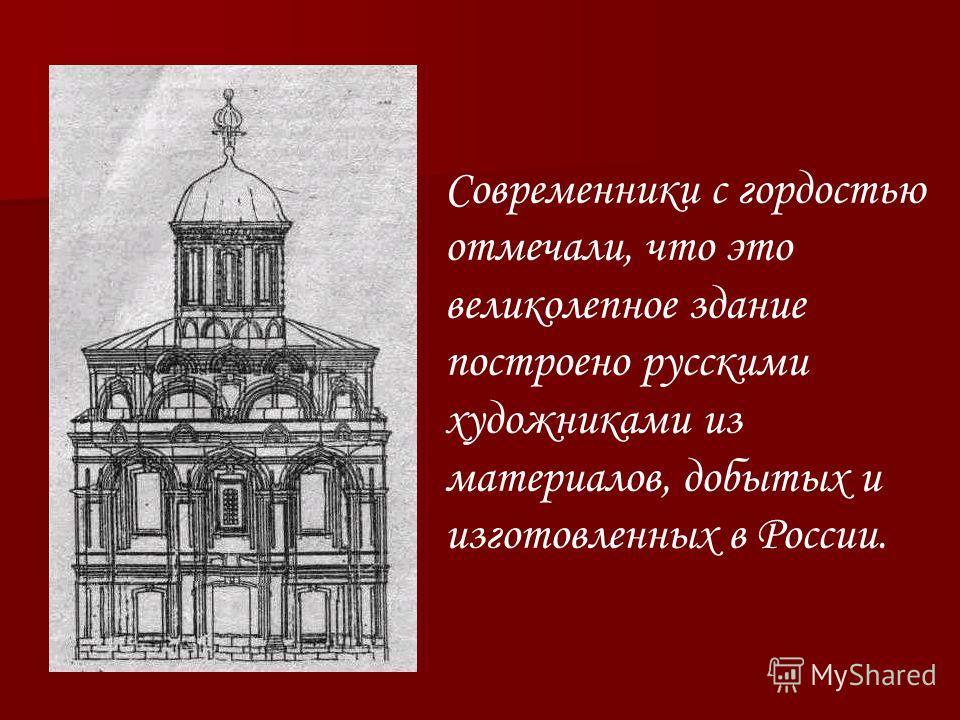 Современники с гордостью отмечали, что это великолепное здание построено русскими художниками из материалов, добытых и изготовленных в России.