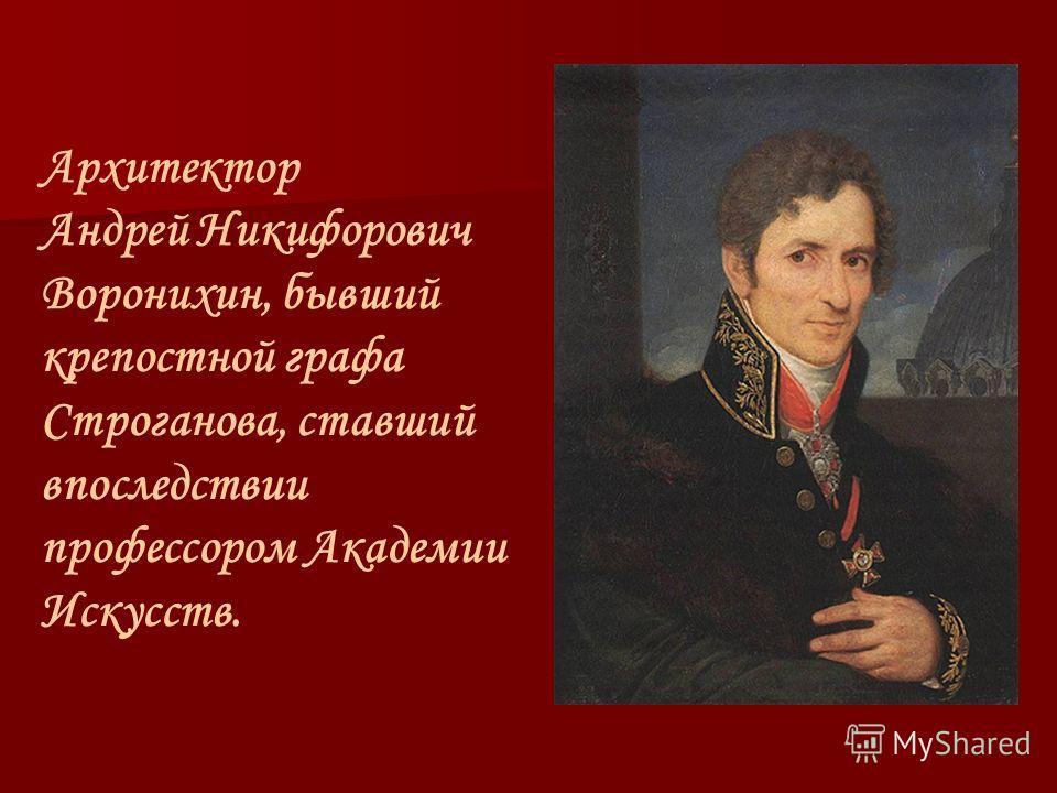 Архитектор Андрей Никифорович Воронихин, бывший крепостной графа Строганова, ставший впоследствии профессором Академии Искусств.