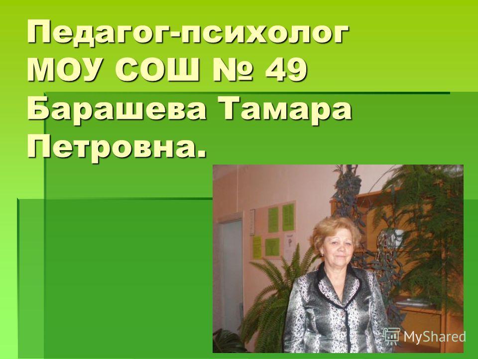 Педагог-психолог МОУ СОШ 49 Барашева Тамара Петровна.