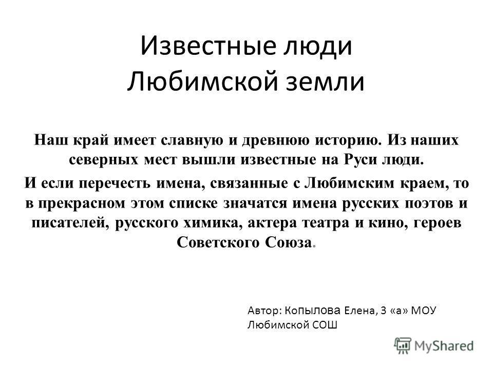Известные люди Любимской земли Наш край имеет славную и древнюю историю. Из наших северных мест вышли известные на Руси люди. И если перечесть имена, связанные с Любимским краем, то в прекрасном этом списке значатся имена русских поэтов и писателей,